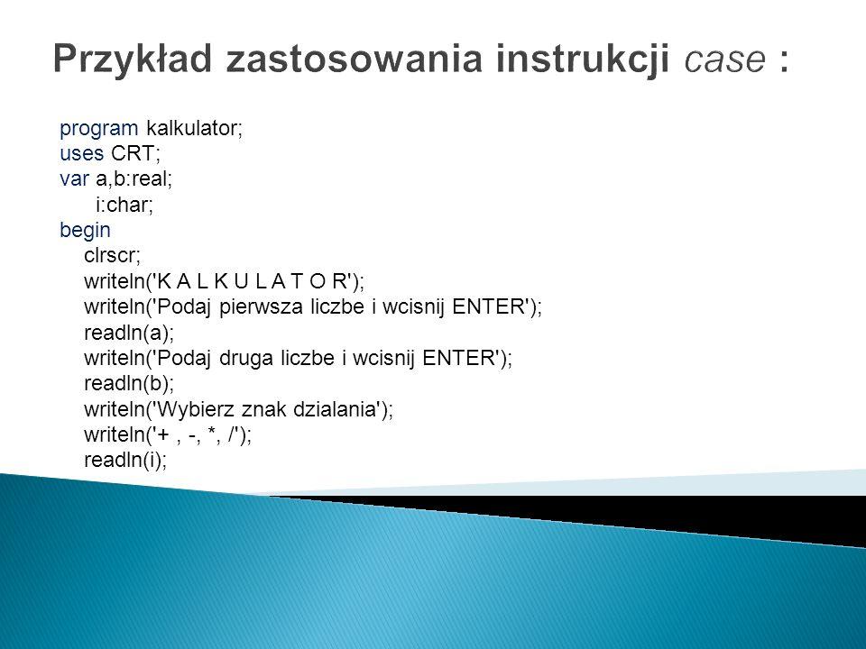 Przykład zastosowania instrukcji case : program kalkulator; uses CRT; var a,b:real; i:char; begin clrscr; writeln('K A L K U L A T O R'); writeln('Pod