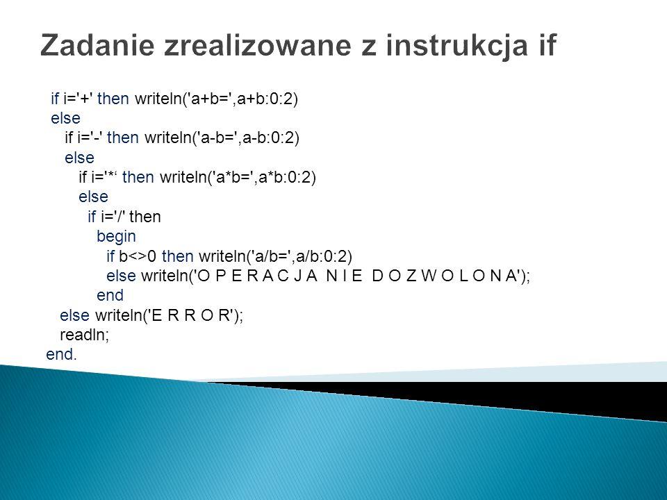 Zadanie zrealizowane z instrukcja if if i='+' then writeln('a+b=',a+b:0:2) else if i='-' then writeln('a-b=',a-b:0:2) else if i='* then writeln('a*b='