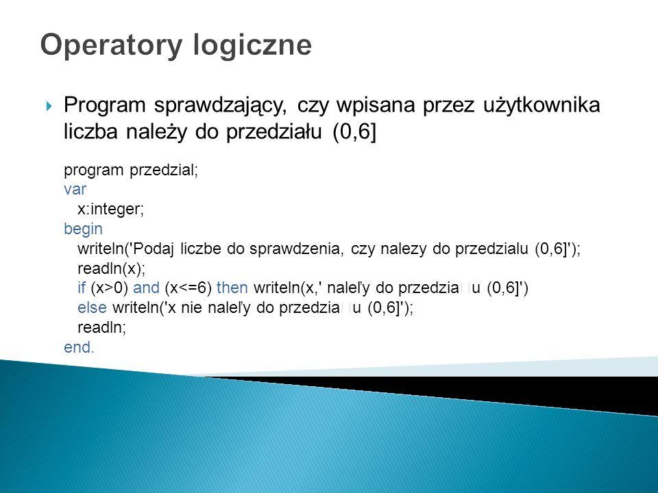 Operatory logiczne Program sprawdzający, czy wpisana przez użytkownika liczba należy do przedziału (0,6] program przedzial; var x:integer; begin write