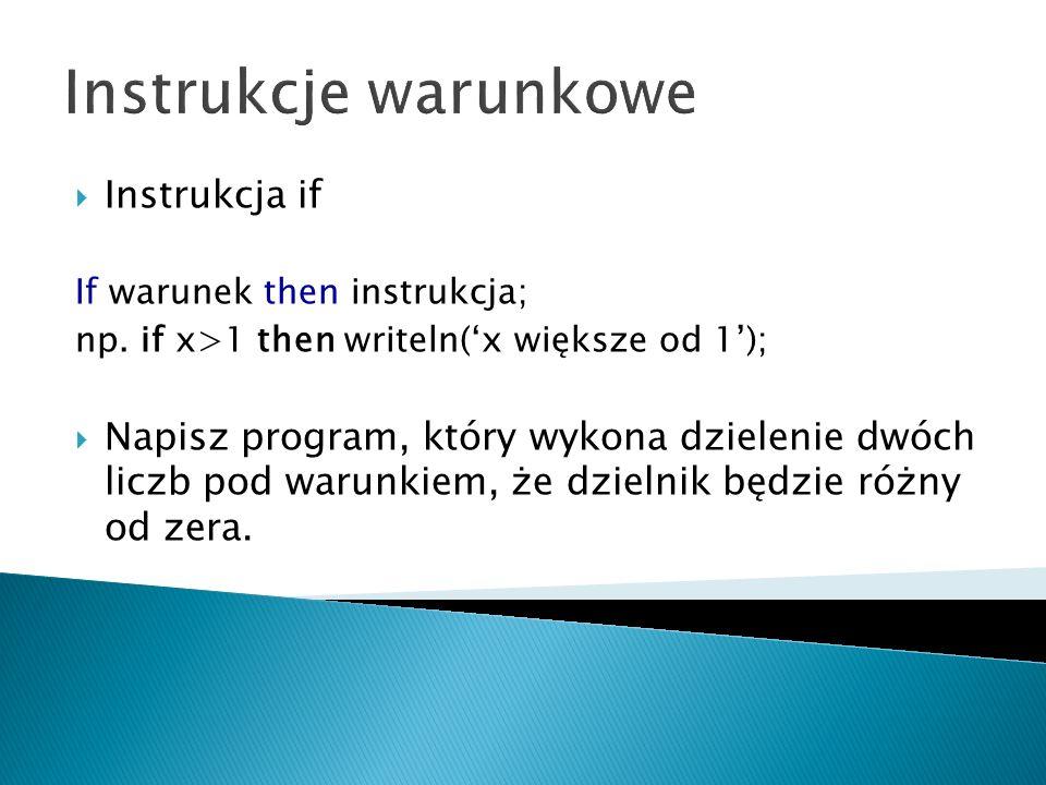 Zadanie zrealizowane z instrukcja if if i= + then writeln( a+b= ,a+b:0:2) else if i= - then writeln( a-b= ,a-b:0:2) else if i= * then writeln( a*b= ,a*b:0:2) else if i= / then begin if b<>0 then writeln( a/b= ,a/b:0:2) else writeln( O P E R A C J A N I E D O Z W O L O N A ); end else writeln( E R R O R ); readln; end.