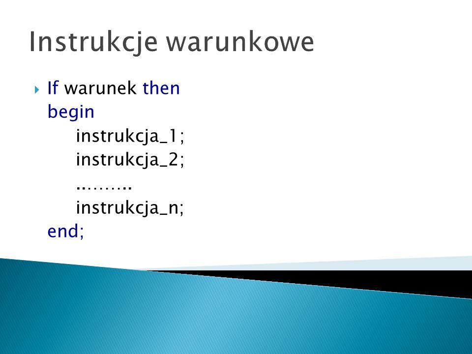 Instrukcje warunkowe If warunek then begin instrukcja_1; instrukcja_2;..…….. instrukcja_n; end;