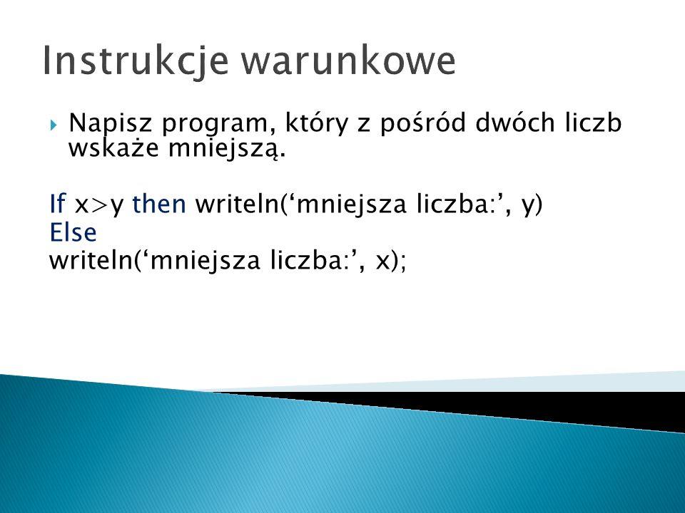 Instrukcje warunkowe Napisz program, który z pośród dwóch liczb wskaże mniejszą. If x>y then writeln(mniejsza liczba:, y) Else writeln(mniejsza liczba