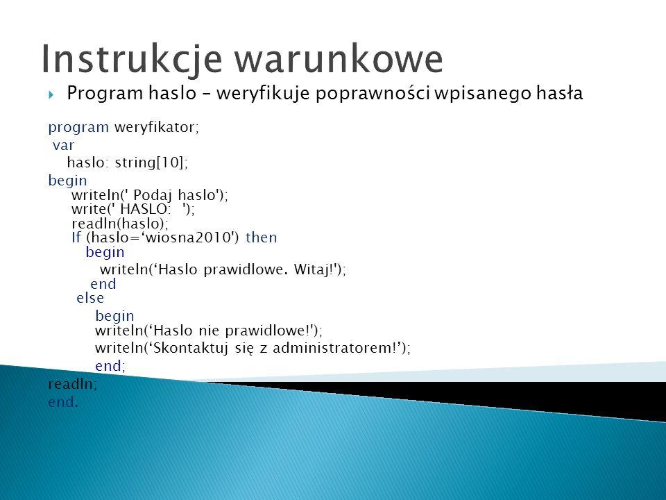 Instrukcje warunkowe Program haslo – weryfikuje poprawności wpisanego hasła program weryfikator; var haslo: string[10]; begin writeln(' Podaj haslo');