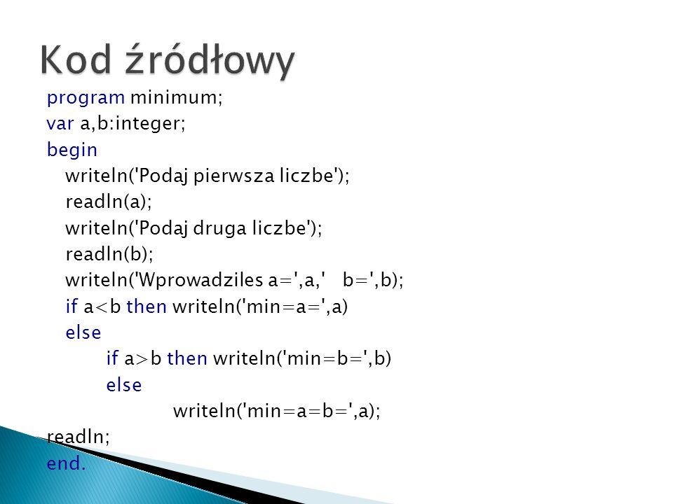 program minimum; var a,b:integer; begin writeln('Podaj pierwsza liczbe'); readln(a); writeln('Podaj druga liczbe'); readln(b); writeln('Wprowadziles a