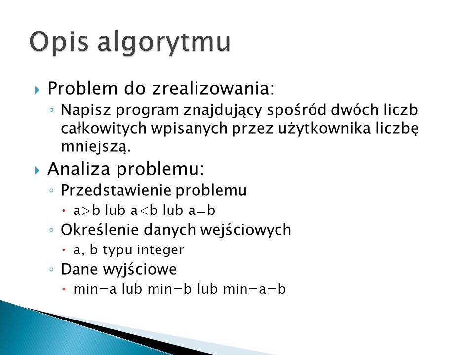 Problem do zrealizowania: Napisz program znajdujący spośród dwóch liczb całkowitych wpisanych przez użytkownika liczbę mniejszą. Analiza problemu: Prz