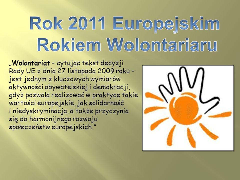 Wolontariat – cytując tekst decyzji Rady UE z dnia 27 listopada 2009 roku – jest jednym z kluczowych wymiarów aktywności obywatelskiej i demokracji, gdyż pozwala realizować w praktyce takie wartości europejskie, jak solidarność i niedyskryminacja, a także przyczynia się do harmonijnego rozwoju społeczeństw europejskich.