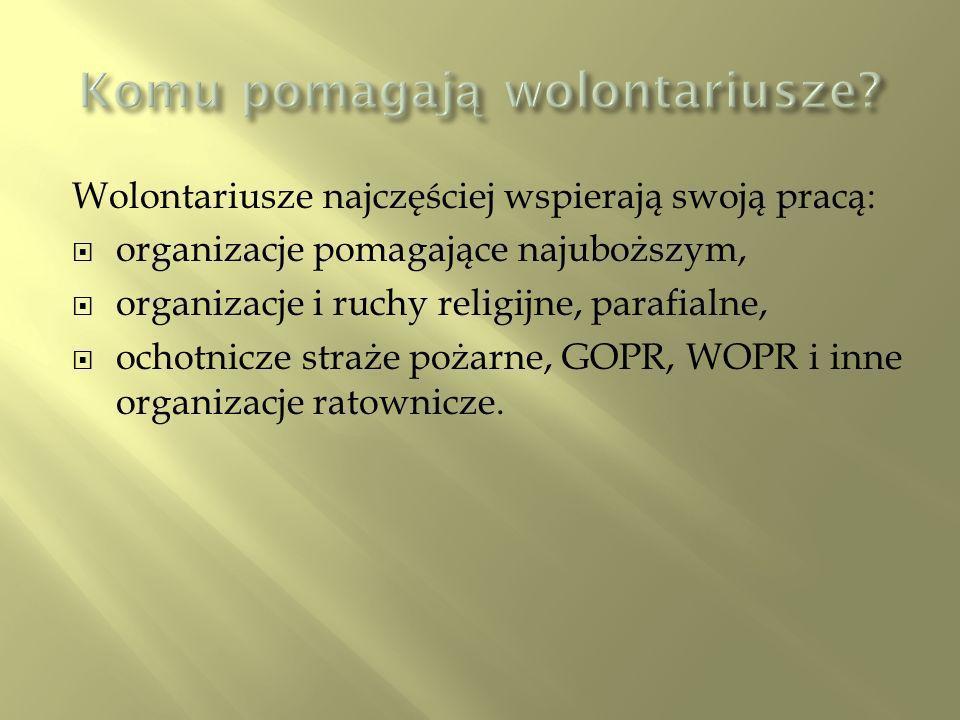 Wolontariusze najczęściej wspierają swoją pracą: organizacje pomagające najuboższym, organizacje i ruchy religijne, parafialne, ochotnicze straże pożarne, GOPR, WOPR i inne organizacje ratownicze.