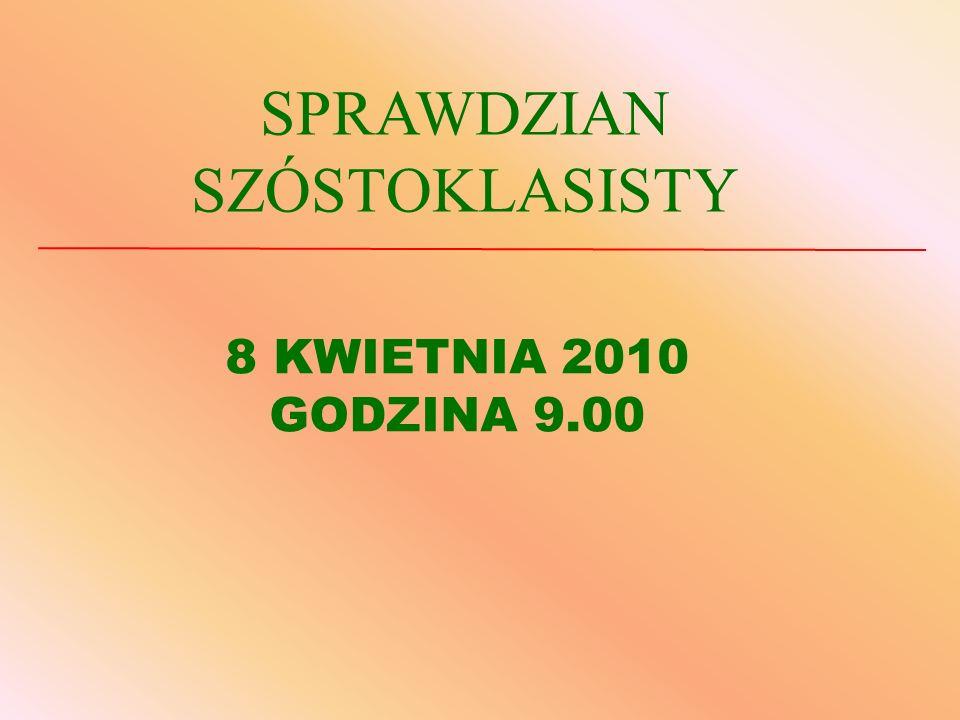 8 KWIETNIA 2010 GODZINA 9.00 SPRAWDZIAN SZÓSTOKLASISTY