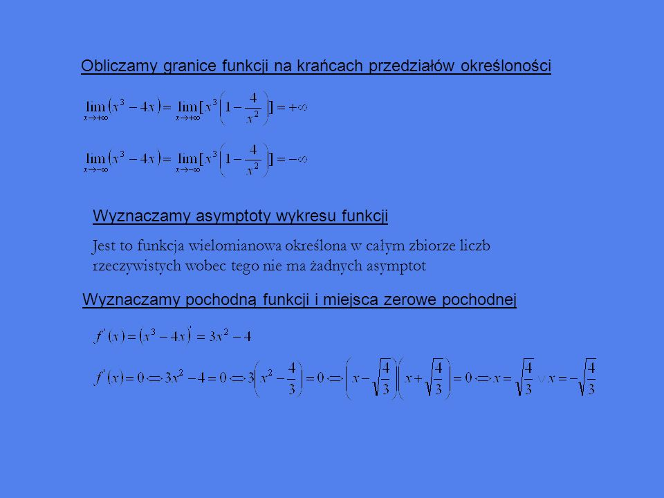 Obliczamy granice funkcji na krańcach przedziałów określoności Wyznaczamy asymptoty wykresu funkcji Jest to funkcja wielomianowa określona w całym zbiorze liczb rzeczywistych wobec tego nie ma żadnych asymptot Wyznaczamy pochodną funkcji i miejsca zerowe pochodnej