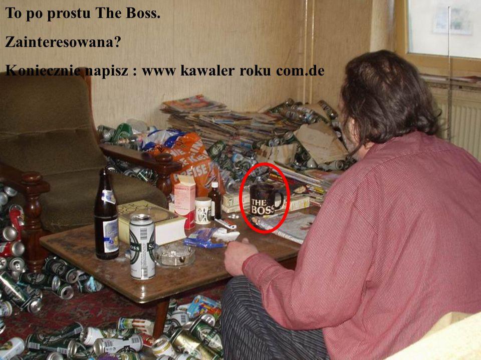 To po prostu The Boss. Zainteresowana Koniecznie napisz : www kawaler roku com.de