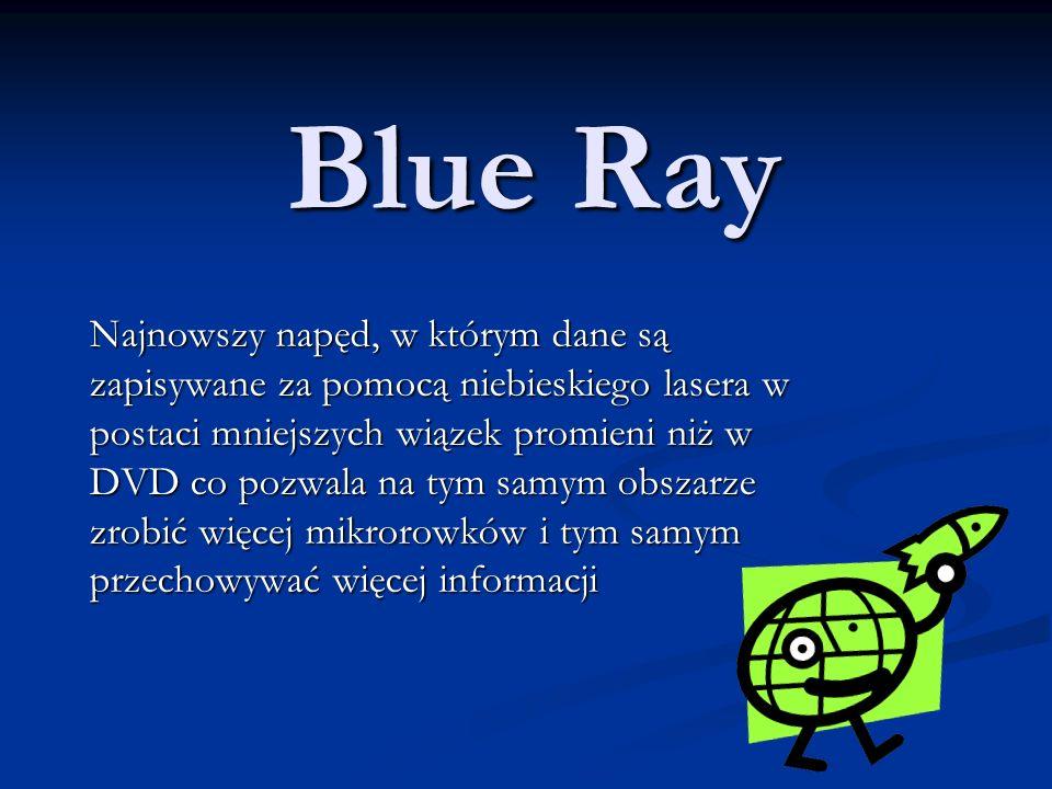 Blue Ray Najnowszy napęd, w którym dane są zapisywane za pomocą niebieskiego lasera w postaci mniejszych wiązek promieni niż w DVD co pozwala na tym samym obszarze zrobić więcej mikrorowków i tym samym przechowywać więcej informacji