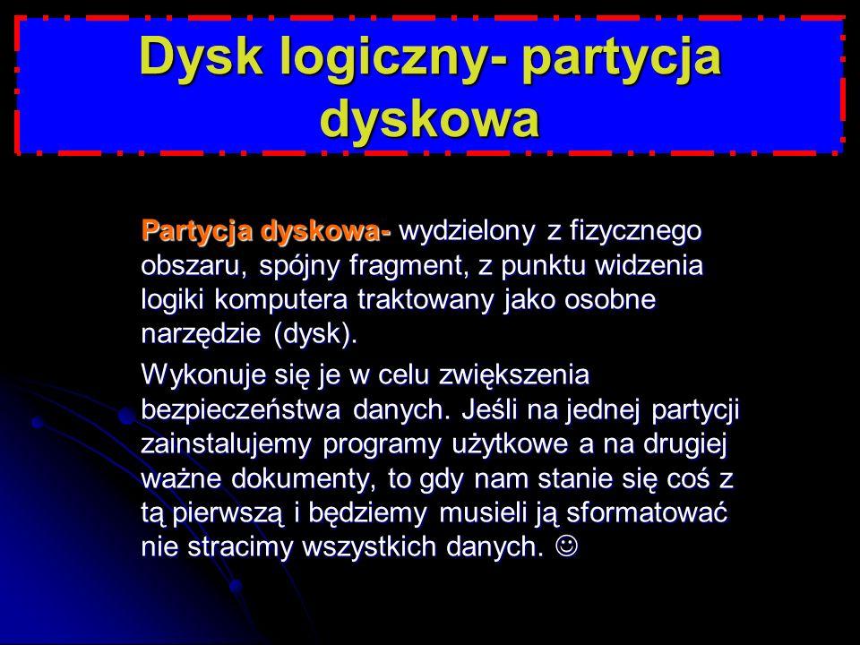 Dysk logiczny- partycja dyskowa Partycja dyskowa- wydzielony z fizycznego obszaru, spójny fragment, z punktu widzenia logiki komputera traktowany jako osobne narzędzie (dysk).