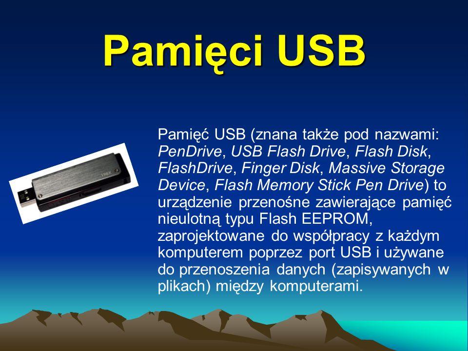 Pamięci USB Pamięć USB (znana także pod nazwami: PenDrive, USB Flash Drive, Flash Disk, FlashDrive, Finger Disk, Massive Storage Device, Flash Memory Stick Pen Drive) to urządzenie przenośne zawierające pamięć nieulotną typu Flash EEPROM, zaprojektowane do współpracy z każdym komputerem poprzez port USB i używane do przenoszenia danych (zapisywanych w plikach) między komputerami.