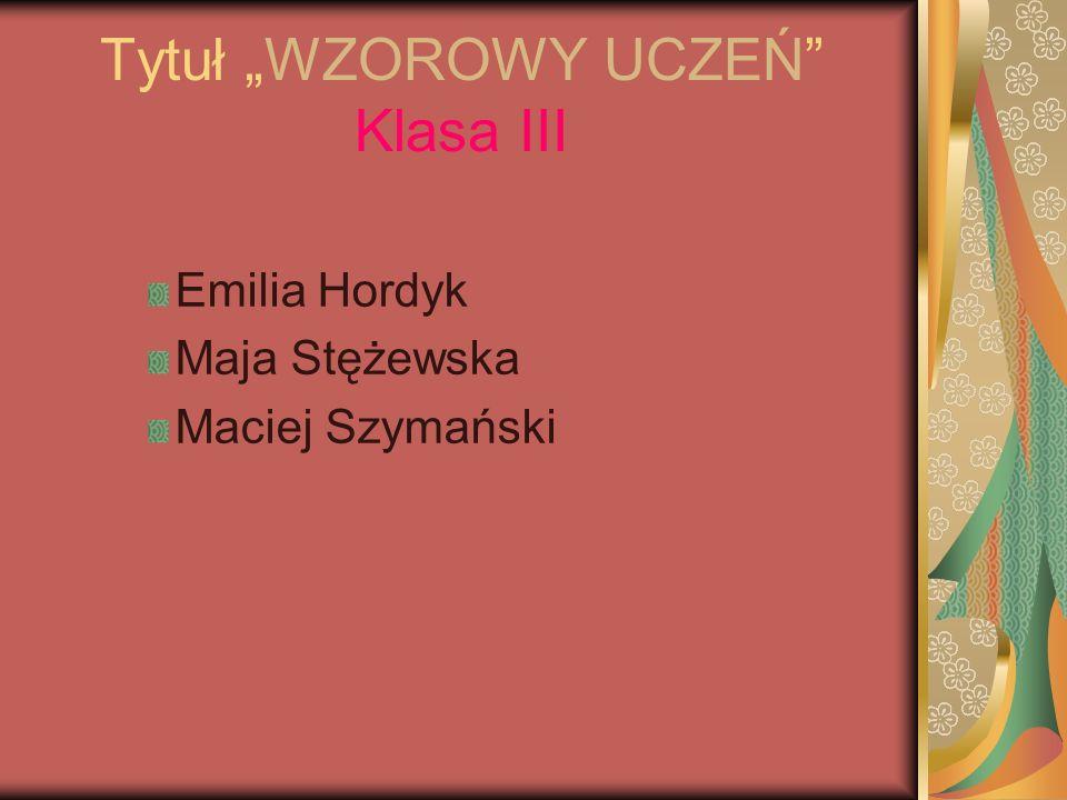 Tytuł WZOROWY UCZEŃ Klasa III Emilia Hordyk Maja Stężewska Maciej Szymański