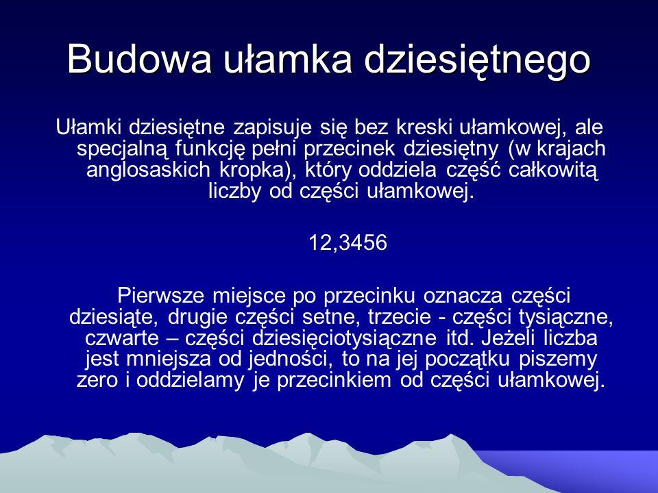 Budowa ułamka dziesiętnego Ułamki dziesiętne zapisuje się bez kreski ułamkowej, ale specjalną funkcję pełni przecinek dziesiętny (w krajach anglosaski