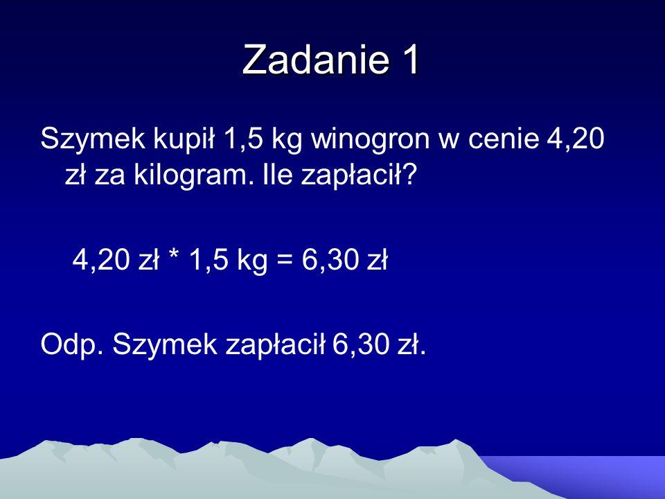 Zadanie 1 Szymek kupił 1,5 kg winogron w cenie 4,20 zł za kilogram. Ile zapłacił? 4,20 zł * 1,5 kg = 6,30 zł Odp. Szymek zapłacił 6,30 zł.