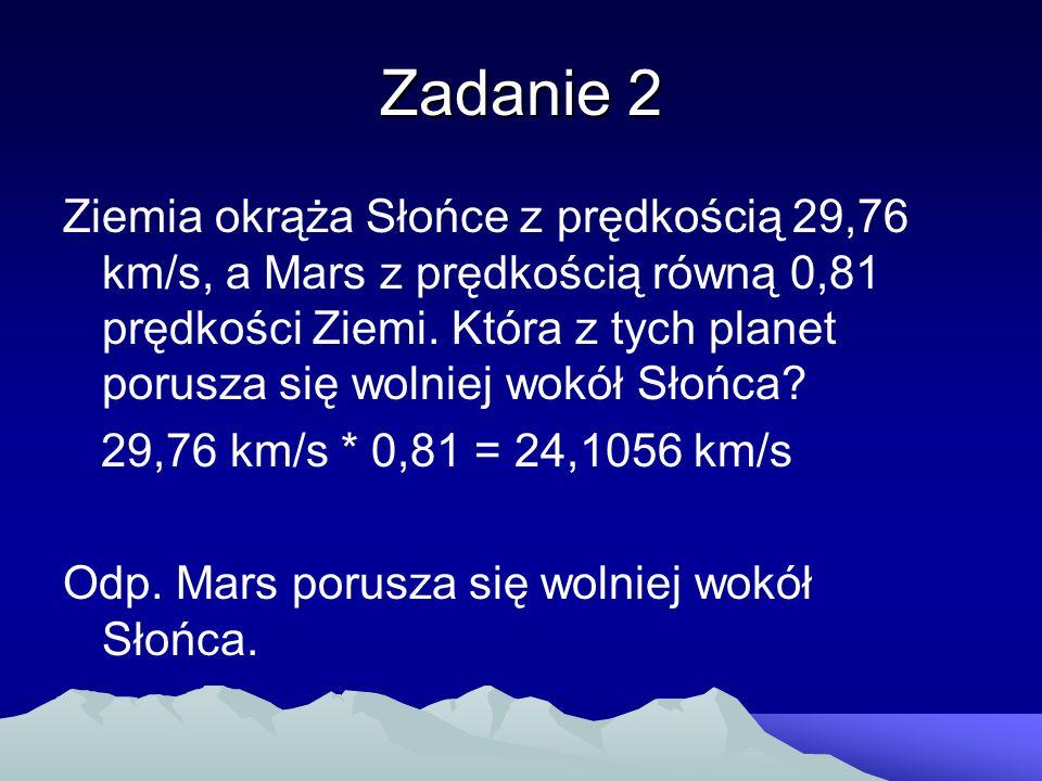 Zadanie 2 Ziemia okrąża Słońce z prędkością 29,76 km/s, a Mars z prędkością równą 0,81 prędkości Ziemi. Która z tych planet porusza się wolniej wokół