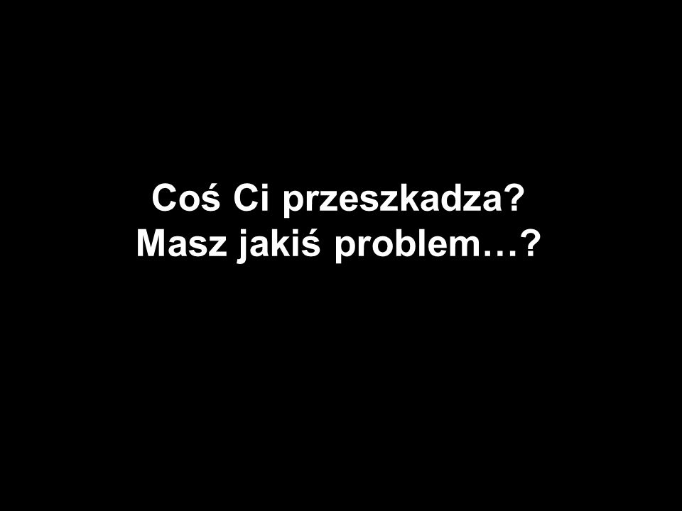 Coś Ci przeszkadza? Masz jakiś problem…?