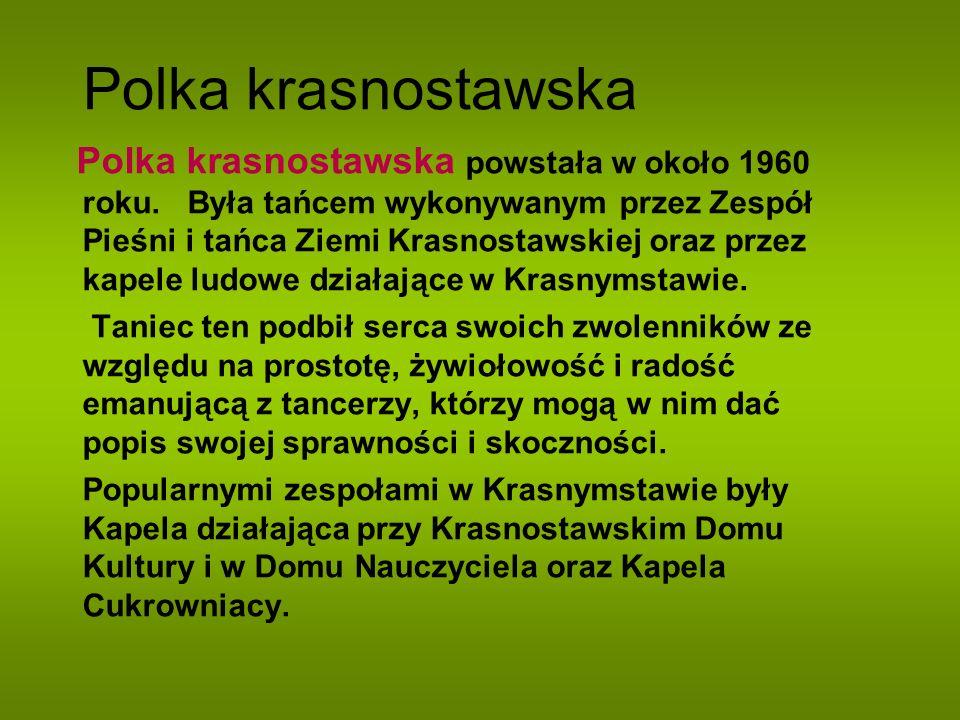 Polka krasnostawska Polka krasnostawska powstała w około 1960 roku. Była tańcem wykonywanym przez Zespół Pieśni i tańca Ziemi Krasnostawskiej oraz prz
