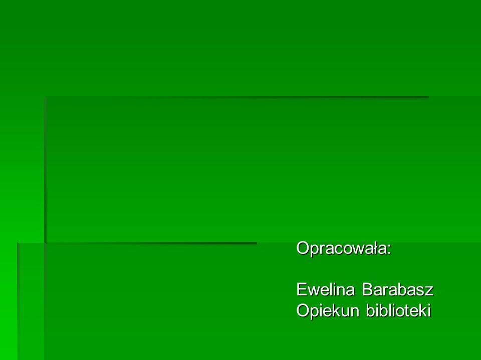 Opracowała: Opracowała: Ewelina Barabasz Ewelina Barabasz Opiekun biblioteki Opiekun biblioteki