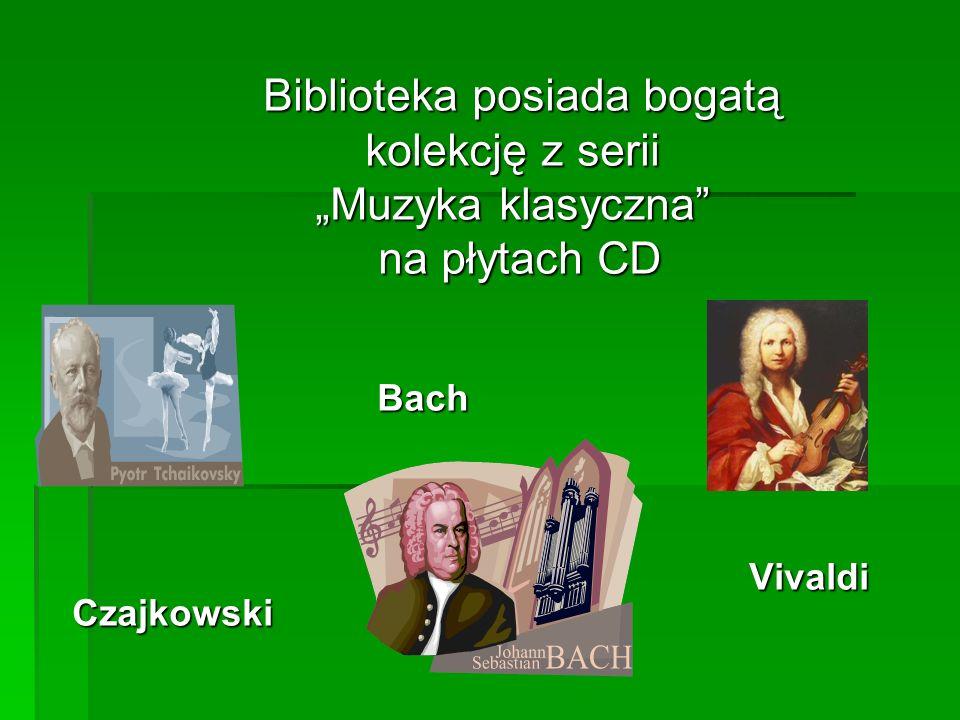 Biblioteka posiada bogatą Biblioteka posiada bogatą kolekcję z serii kolekcję z serii Muzyka klasyczna Muzyka klasyczna na płytach CD na płytach CD Bach Bach Vivaldi Czajkowski Vivaldi Czajkowski