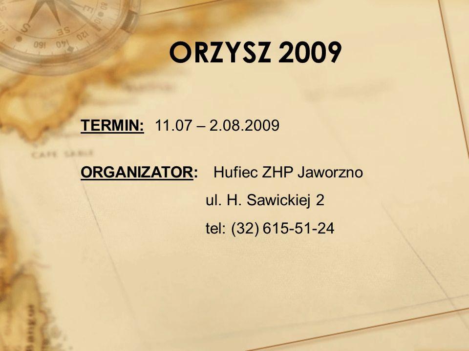 ORZYSZ 2009 TERMIN: 11.07 – 2.08.2009 ORGANIZATOR: Hufiec ZHP Jaworzno ul. H. Sawickiej 2 tel: (32) 615-51-24