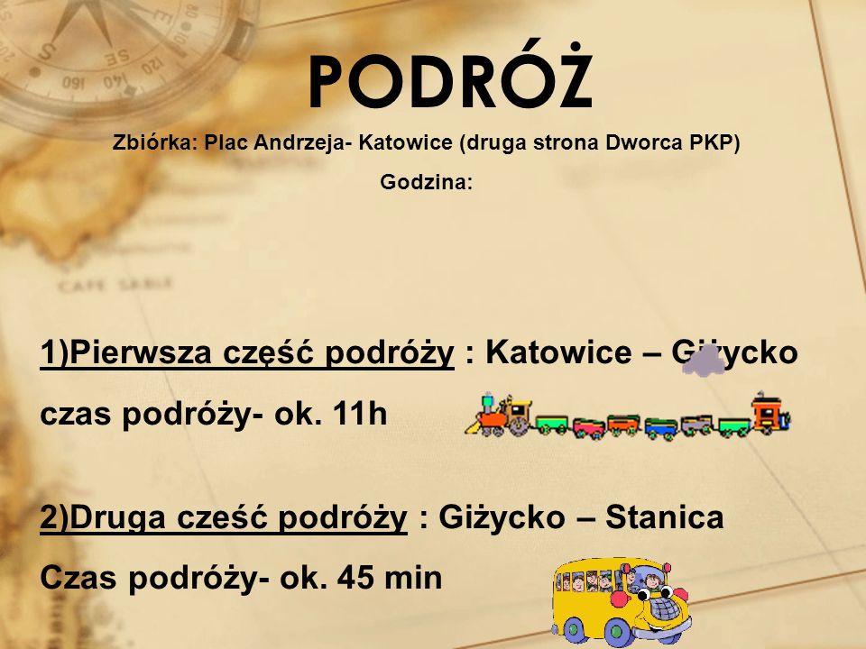 PODRÓŻ Zbiórka: Plac Andrzeja- Katowice (druga strona Dworca PKP) Godzina: 1)Pierwsza część podróży : Katowice – Giżycko czas podróży- ok. 11h 2)Druga