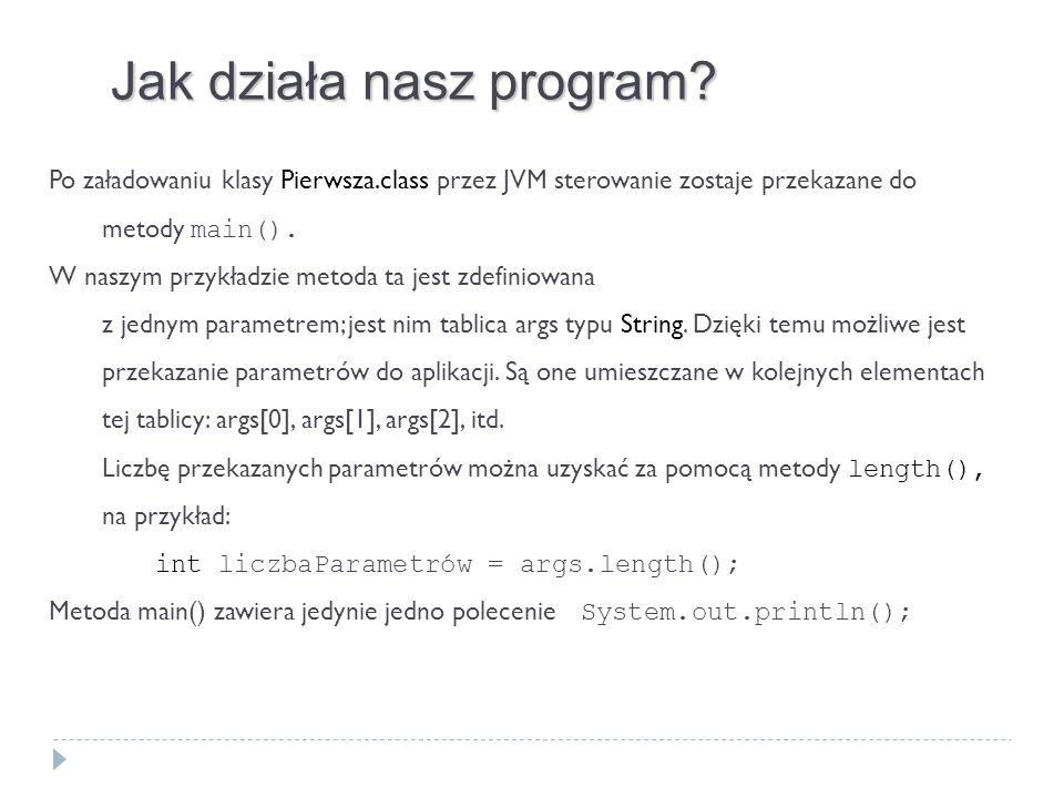 Jak działa nasz program? Po załadowaniu klasy Pierwsza.class przez JVM sterowanie zostaje przekazane do metody main(). W naszym przykładzie metoda ta