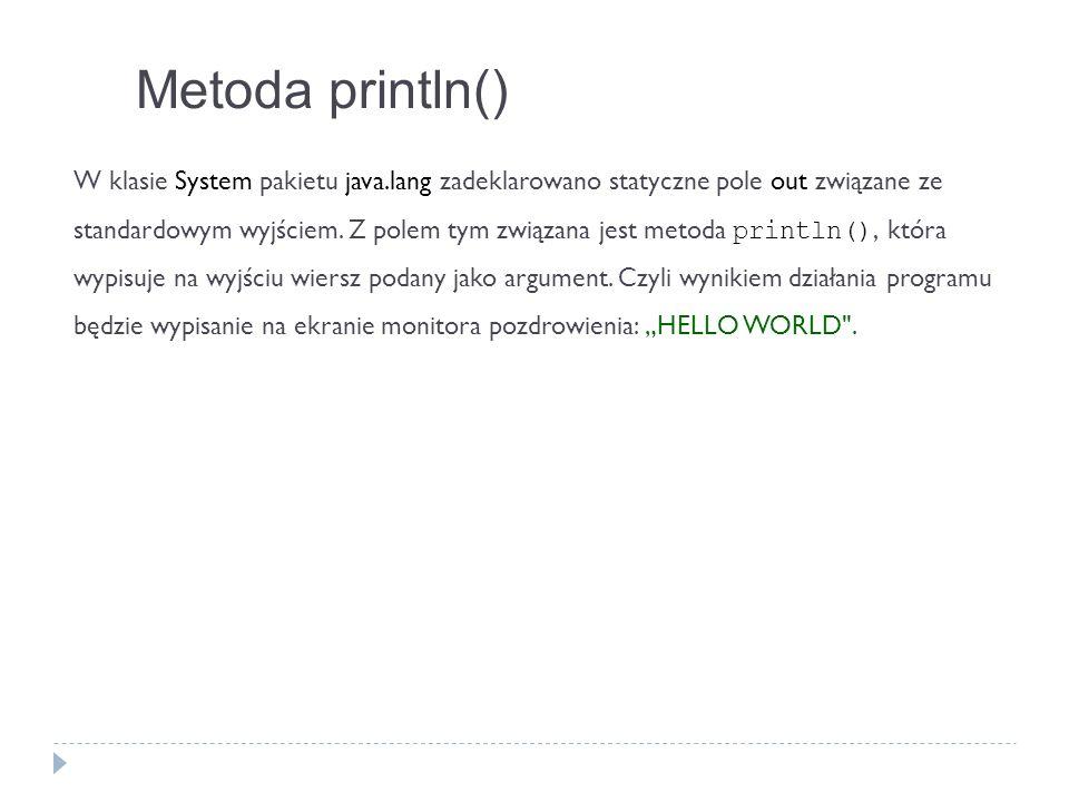 Metoda println() W klasie System pakietu java.lang zadeklarowano statyczne pole out związane ze standardowym wyjściem. Z polem tym związana jest metod