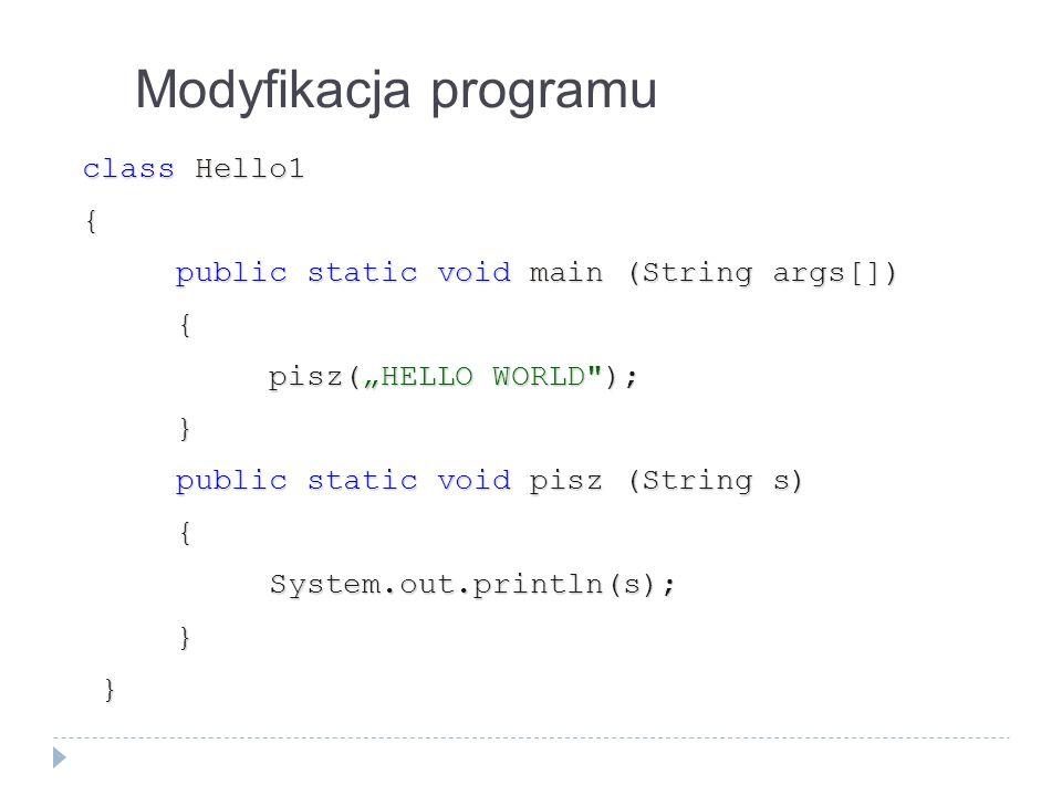 Modyfikacja programu class Hello1 { public static void main (String args[]) public static void main (String args[]) { pisz(HELLO WORLD