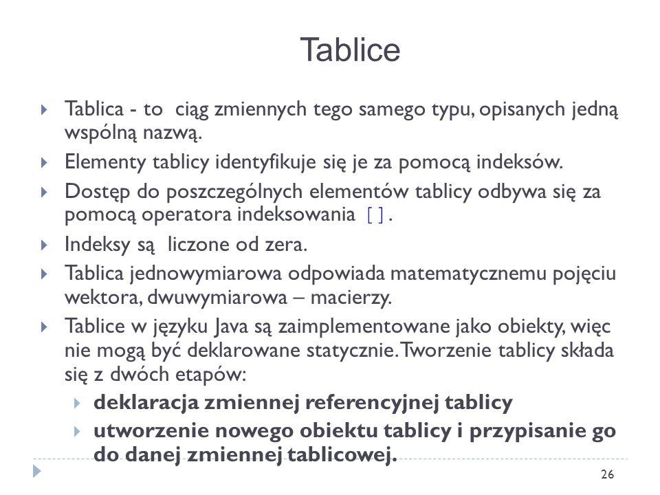 26 Tablica - to ciąg zmiennych tego samego typu, opisanych jedną wspólną nazwą. Elementy tablicy identyfikuje się je za pomocą indeksów. Dostęp do pos