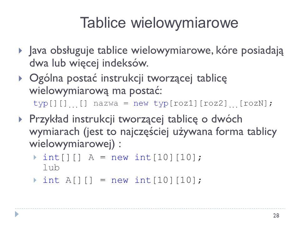 28 Java obsługuje tablice wielowymiarowe, kóre posiadają dwa lub więcej indeksów. Ogólna postać instrukcji tworzącej tablicę wielowymiarową ma postać: