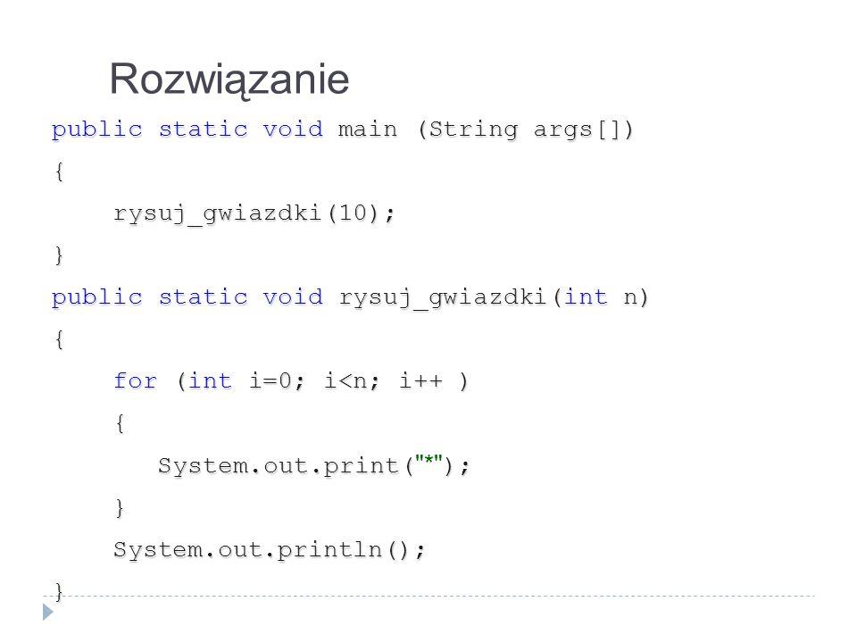 Rozwiązanie public static void main (String args[]) { rysuj_gwiazdki(10); rysuj_gwiazdki(10);} public static void rysuj_gwiazdki(int n) { for (int i=0