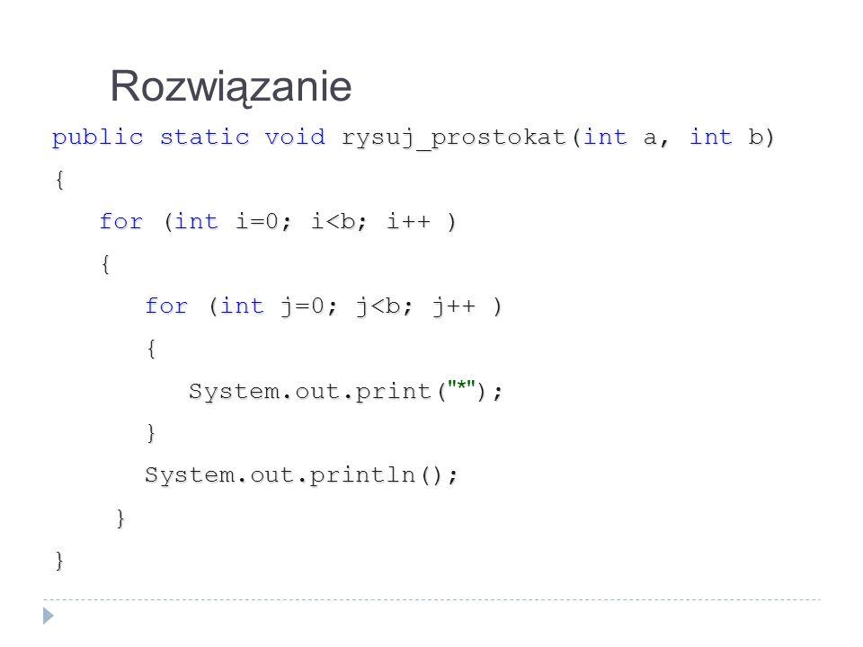 Rozwiązanie public static void rysuj_prostokat(int a, int b) { for (int i=0; i<b; i++ ) for (int i=0; i<b; i++ ) { for (int j=0; j<b; j++ ) for (int j