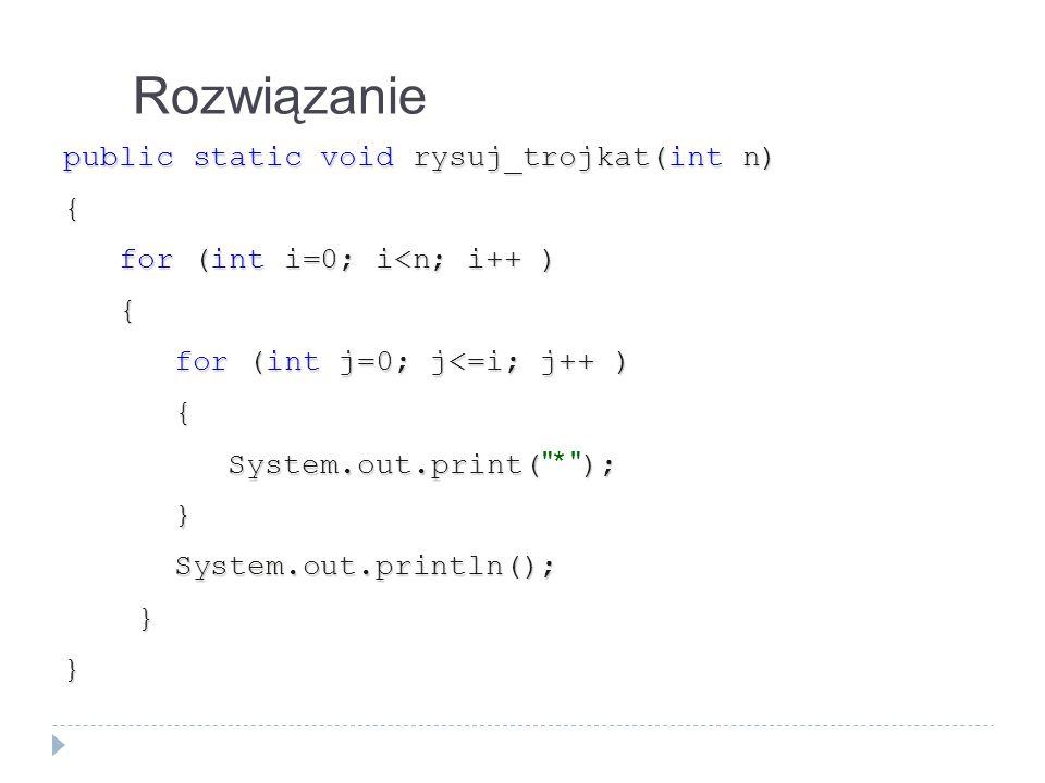 Rozwiązanie public static void rysuj_trojkat(int n) { for (int i=0; i<n; i++ ) for (int i=0; i<n; i++ ) { for (int j=0; j<=i; j++ ) for (int j=0; j<=i