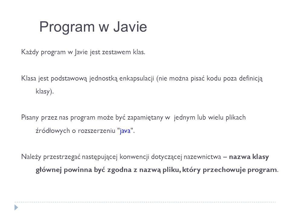 Każdy program w Javie jest zestawem klas. Klasa jest podstawową jednostką enkapsulacji (nie można pisać kodu poza definicją klasy). Pisany przez nas p