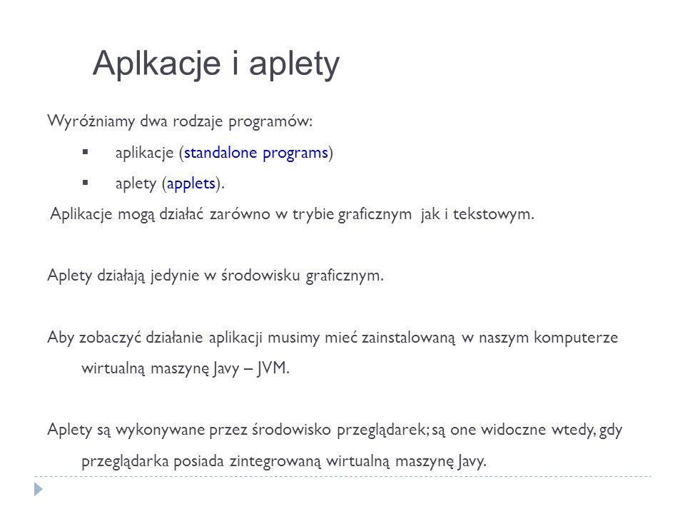 Aplkacje i aplety Wyróżniamy dwa rodzaje programów: aplikacje (standalone programs) aplety (applets). Aplikacje mogą działać zarówno w trybie graficzn