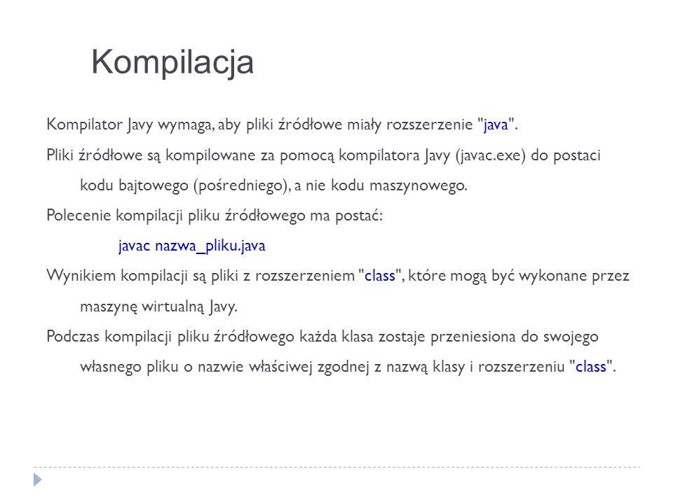 Kompilacja Kompilator Javy wymaga, aby pliki źródłowe miały rozszerzenie