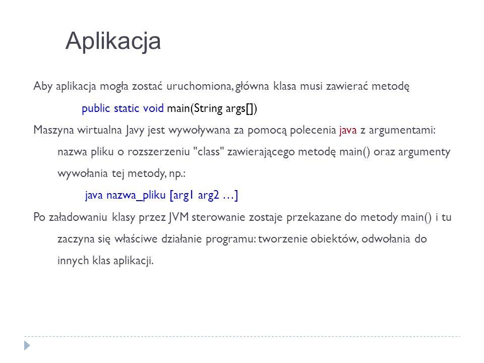 Aplikacja Aby aplikacja mogła zostać uruchomiona, główna klasa musi zawierać metodę public static void main(String args[]) Maszyna wirtualna Javy jest