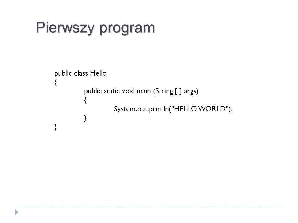 public class Hello { public static void main (String [ ] args) { System.out.println( HELLO WORLD ); } Pierwszy program