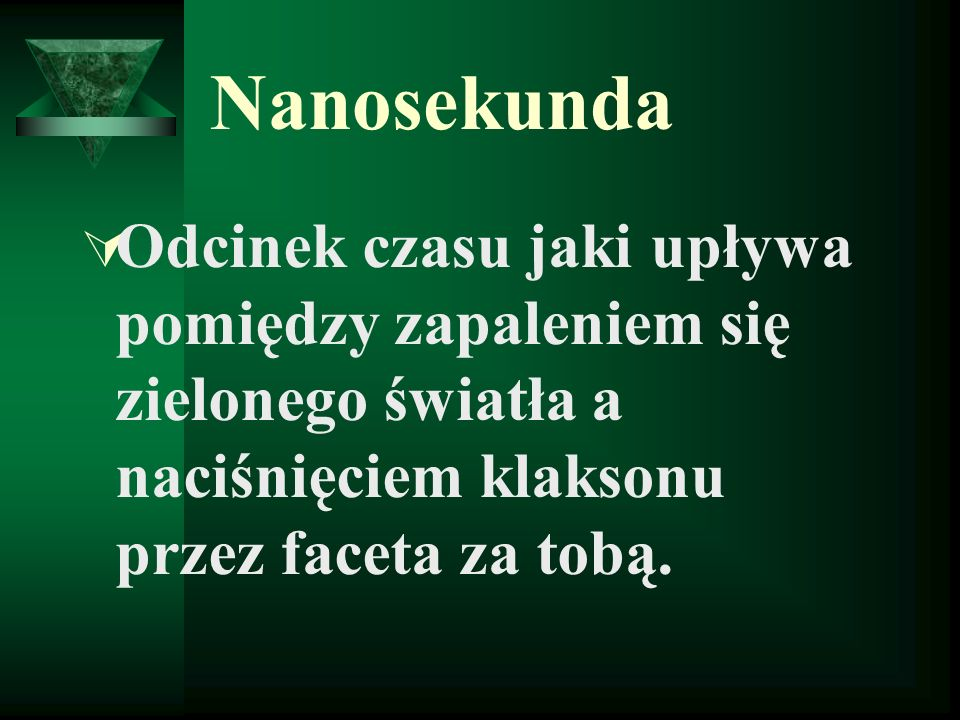 Nanosekunda Odcinek czasu jaki upływa pomiędzy zapaleniem się zielonego światła a naciśnięciem klaksonu przez faceta za tobą.