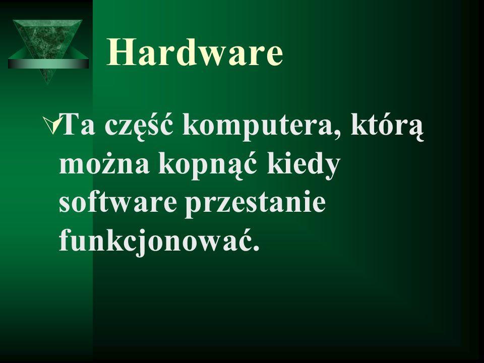 Hardware Ta część komputera, którą można kopnąć kiedy software przestanie funkcjonować.