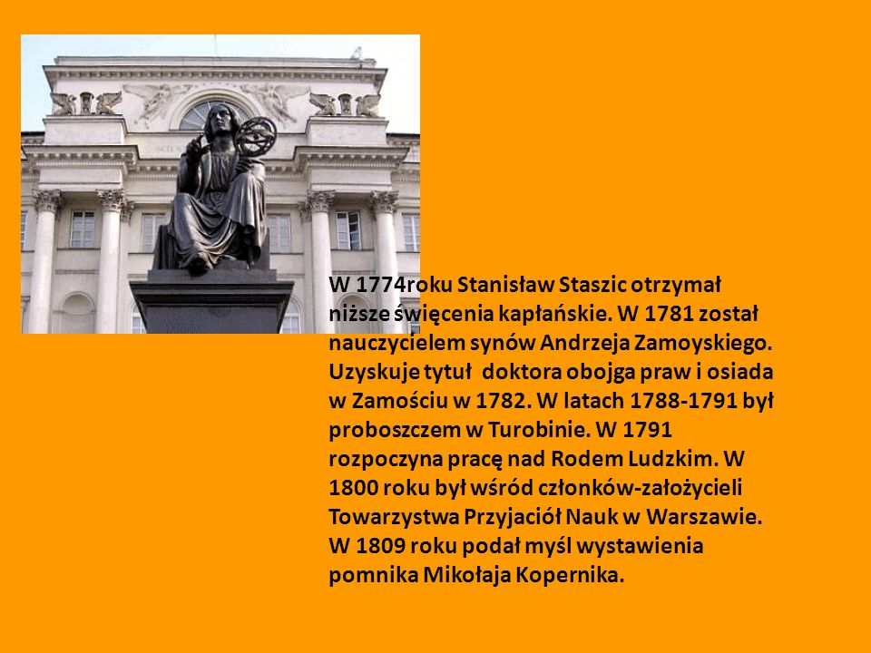 W 1774roku Stanisław Staszic otrzymał niższe święcenia kapłańskie. W 1781 został nauczycielem synów Andrzeja Zamoyskiego. Uzyskuje tytuł doktora obojg