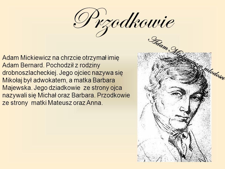 Adam Mickiewicz w mlodosci Przodkowie Adam Mickiewicz na chrzcie otrzymał imię Adam Bernard. Pochodził z rodziny drobnoszlacheckiej. Jego ojciec nazyw