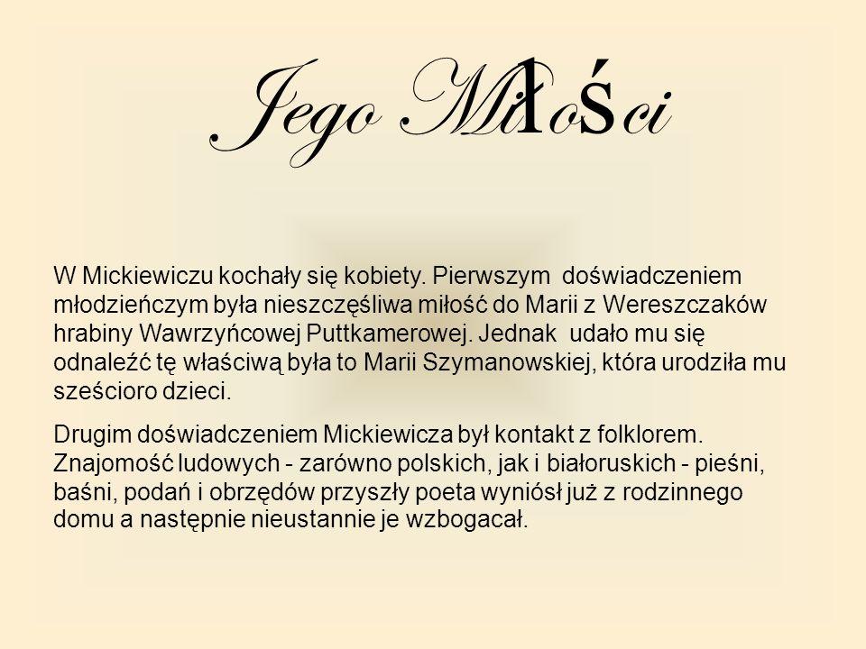 Jego Mi ł o ś ci W Mickiewiczu kochały się kobiety. Pierwszym doświadczeniem młodzieńczym była nieszczęśliwa miłość do Marii z Wereszczaków hrabiny Wa