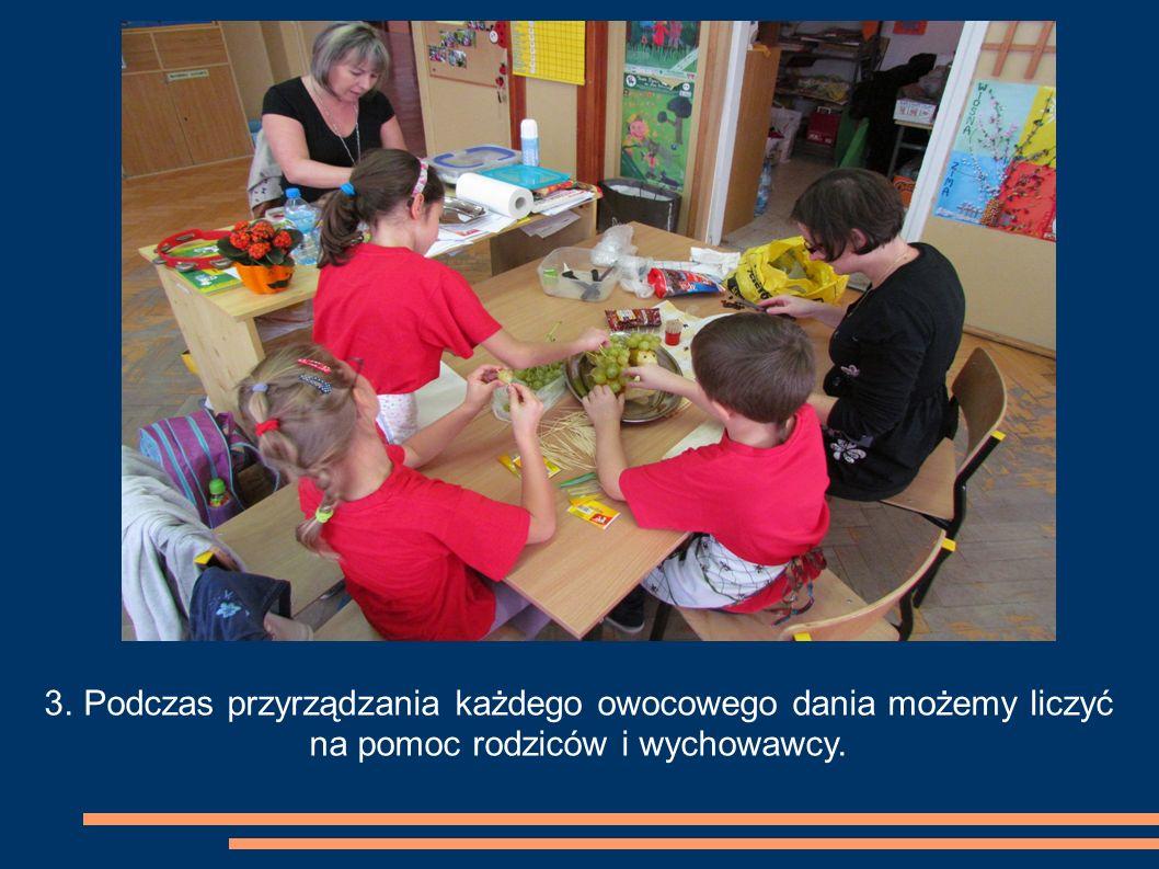 3. Podczas przyrządzania każdego owocowego dania możemy liczyć na pomoc rodziców i wychowawcy.