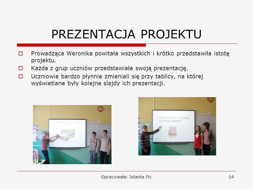 Opracowała: Jolanta Fic14 PREZENTACJA PROJEKTU Prowadząca Weronika powitała wszystkich i krótko przedstawiła istotę projektu. Każda z grup uczniów prz