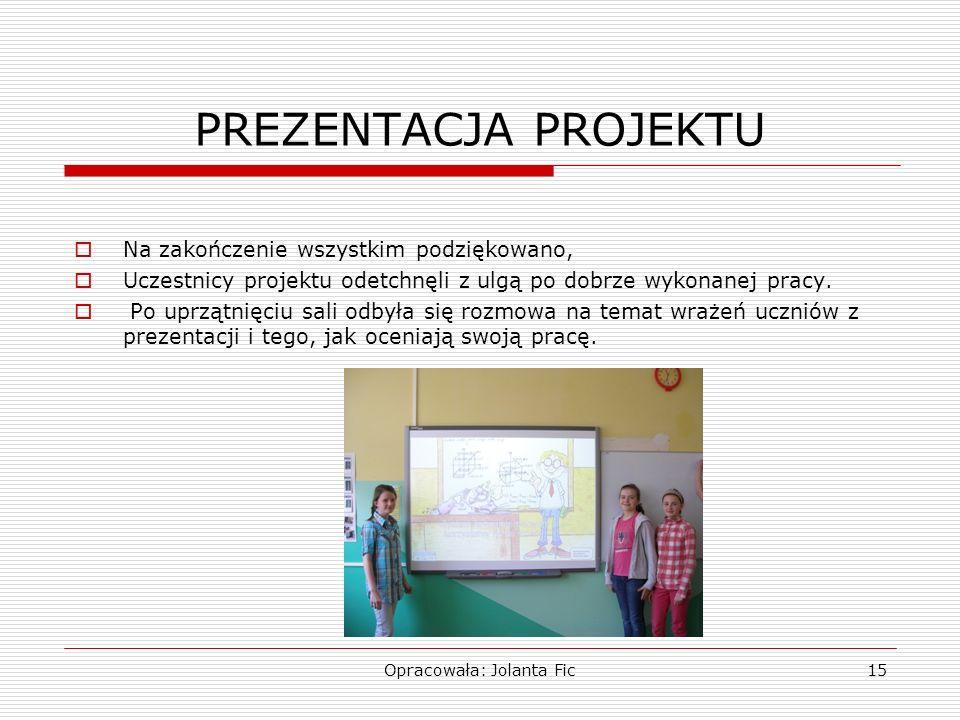 Opracowała: Jolanta Fic15 PREZENTACJA PROJEKTU Na zakończenie wszystkim podziękowano, Uczestnicy projektu odetchnęli z ulgą po dobrze wykonanej pracy.
