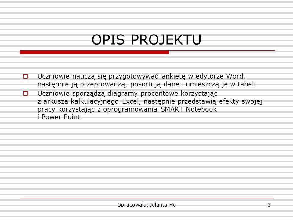 Opracowała: Jolanta Fic3 OPIS PROJEKTU Uczniowie nauczą się przygotowywać ankietę w edytorze Word, następnie ją przeprowadzą, posortują dane i umieszc