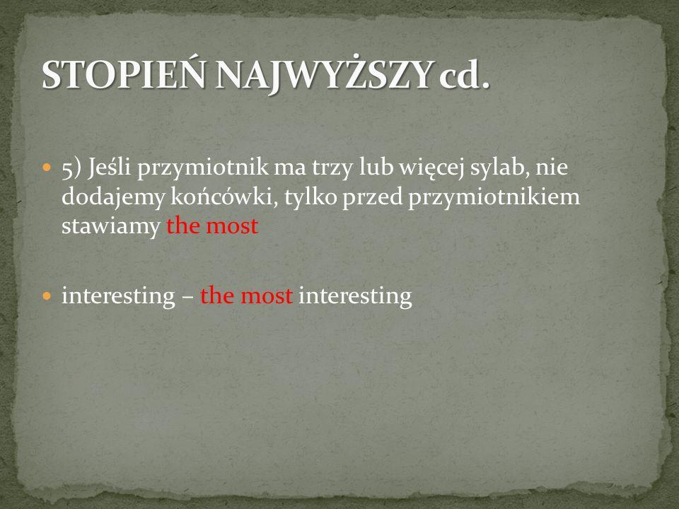 5) Jeśli przymiotnik ma trzy lub więcej sylab, nie dodajemy końcówki, tylko przed przymiotnikiem stawiamy the most interesting – the most interesting